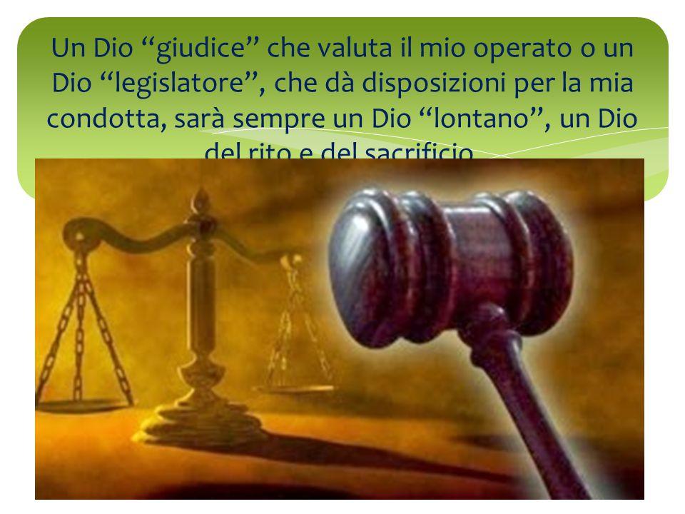 """Un Dio """"giudice"""" che valuta il mio operato o un Dio """"legislatore"""", che dà disposizioni per la mia condotta, sarà sempre un Dio """"lontano"""", un Dio del"""