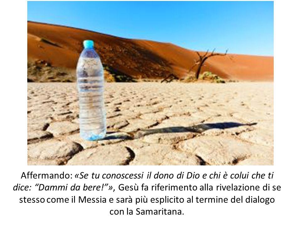 """Affermando: «Se tu conoscessi il dono di Dio e chi è colui che ti dice: """"Dammi da bere!""""», Gesù fa riferimento alla rivelazione di se stesso come il"""