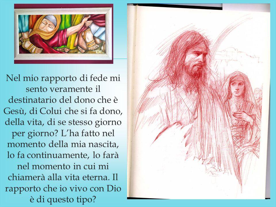  Nel mio rapporto di fede mi sento veramente il destinatario del dono che è Gesù, di Colui che si fa dono, della vita, di se stesso giorno per giorno