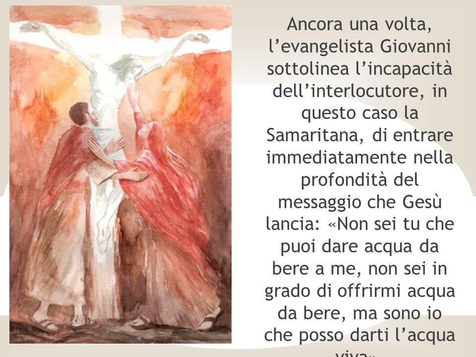 Ancora una volta, l'evangelista Giovanni sottolinea l'incapacità dell'interlocutore, in questo caso la Samaritana, di entrare immediatamente nella pro
