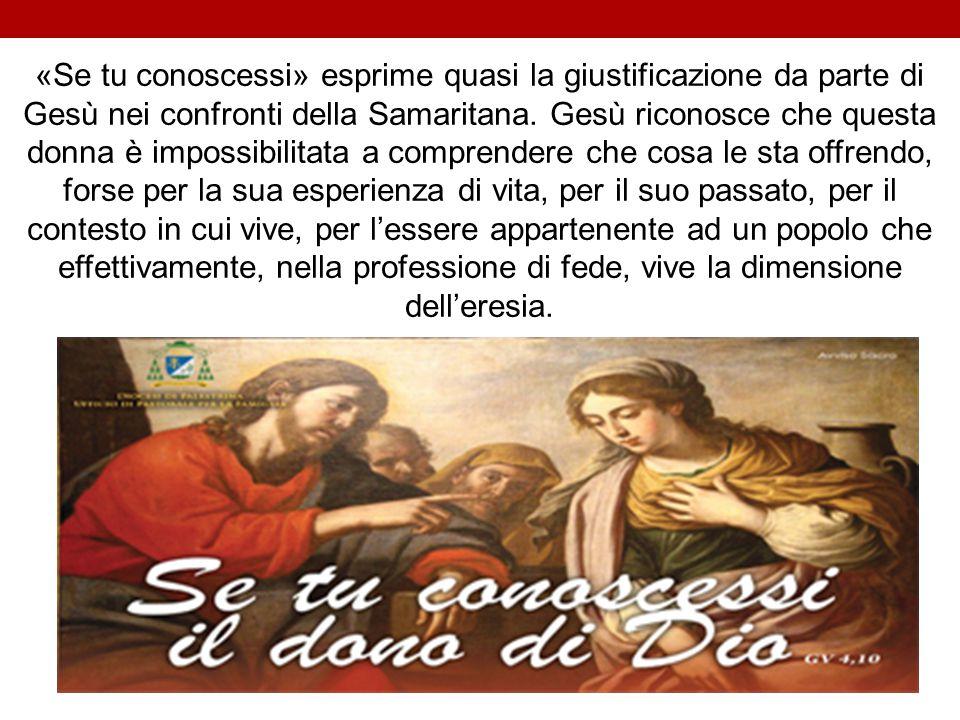 «Se tu conoscessi» esprime quasi la giustificazione da parte di Gesù nei confronti della Samaritana. Gesù riconosce che questa donna è impossibilitat