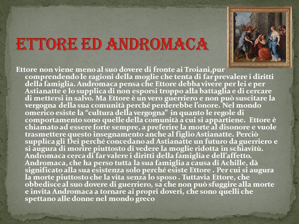 Ettore non viene meno al suo dovere di fronte ai Troiani,pur comprendendo le ragioni della moglie che tenta di far prevalere i diritti della famiglia.