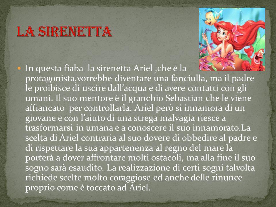 In questa fiaba la sirenetta Ariel,che è la protagonista,vorrebbe diventare una fanciulla, ma il padre le proibisce di uscire dall'acqua e di avere co