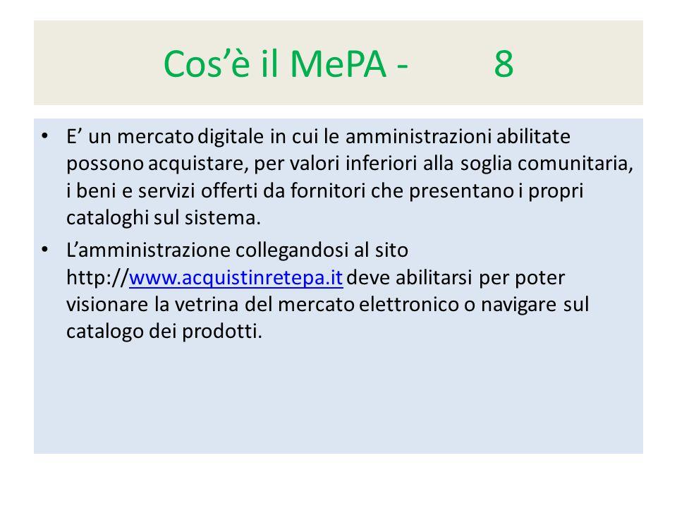 Cos'è il MePA - 8 E' un mercato digitale in cui le amministrazioni abilitate possono acquistare, per valori inferiori alla soglia comunitaria, i beni e servizi offerti da fornitori che presentano i propri cataloghi sul sistema.