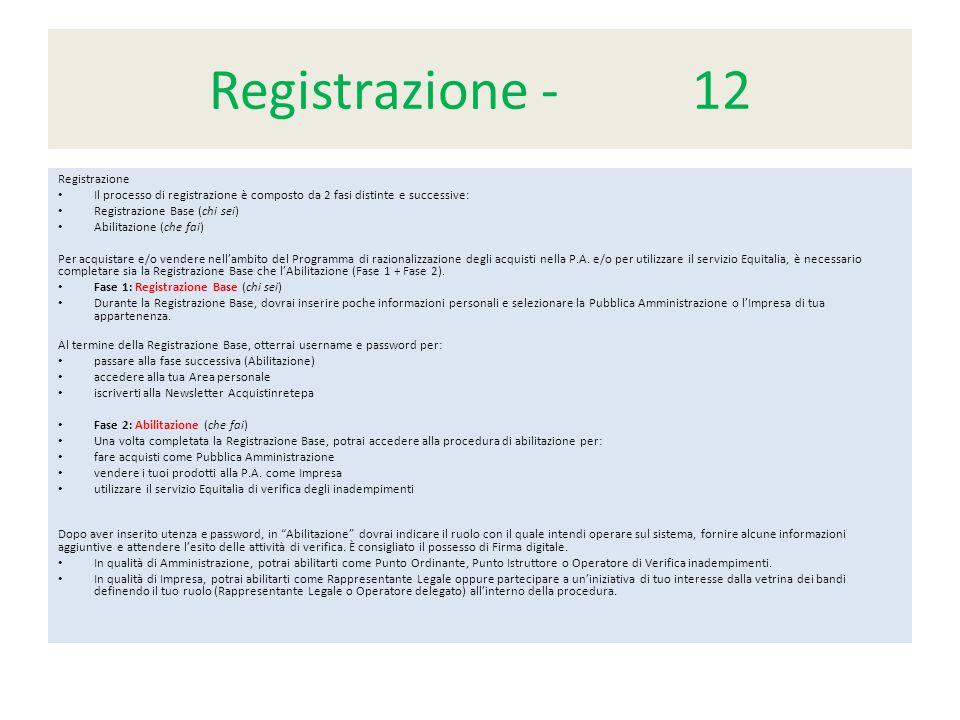 Registrazione - 12 Registrazione Il processo di registrazione è composto da 2 fasi distinte e successive: Registrazione Base (chi sei) Abilitazione (che fai) Per acquistare e/o vendere nell'ambito del Programma di razionalizzazione degli acquisti nella P.A.