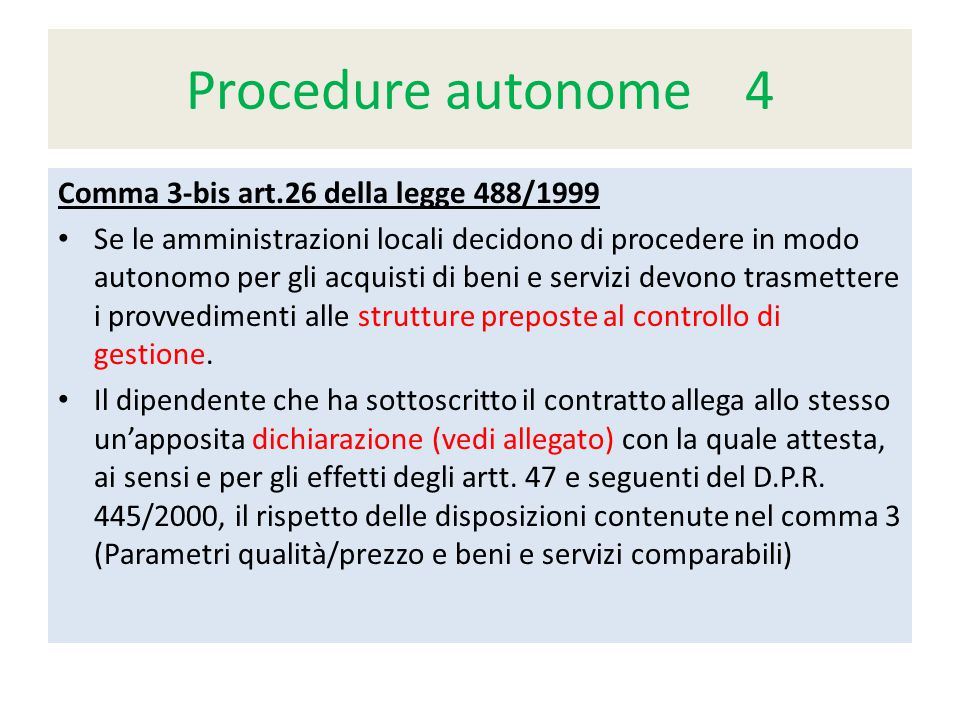 Procedure autonome 4 Comma 3-bis art.26 della legge 488/1999 Se le amministrazioni locali decidono di procedere in modo autonomo per gli acquisti di beni e servizi devono trasmettere i provvedimenti alle strutture preposte al controllo di gestione.