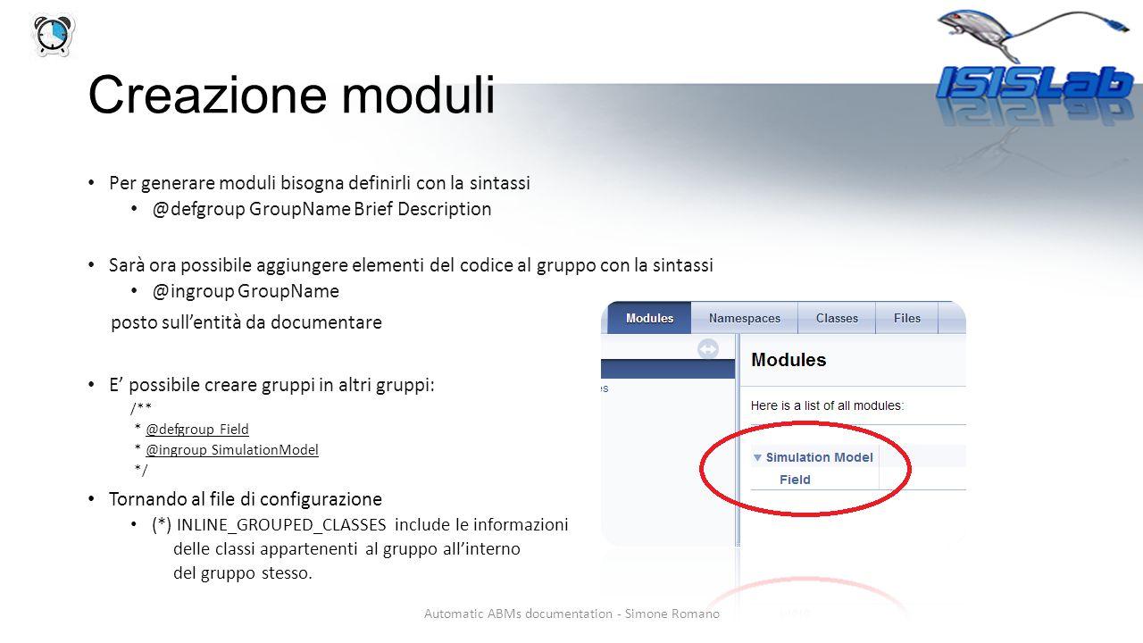 Creazione moduli Per generare moduli bisogna definirli con la sintassi @defgroup GroupName Brief Description Sarà ora possibile aggiungere elementi del codice al gruppo con la sintassi @ingroup GroupName posto sull'entità da documentare E' possibile creare gruppi in altri gruppi: /** * @defgroup Field * @ingroup SimulationModel */ Tornando al file di configurazione (*) INLINE_GROUPED_CLASSES include le informazioni delle classi appartenenti al gruppo all'interno del gruppo stesso.