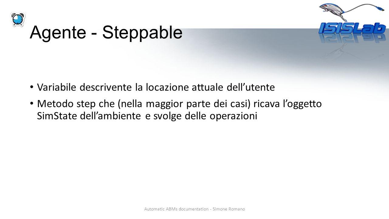 Agente - Steppable Variabile descrivente la locazione attuale dell'utente Metodo step che (nella maggior parte dei casi) ricava l'oggetto SimState dell'ambiente e svolge delle operazioni Automatic ABMs documentation - Simone Romano