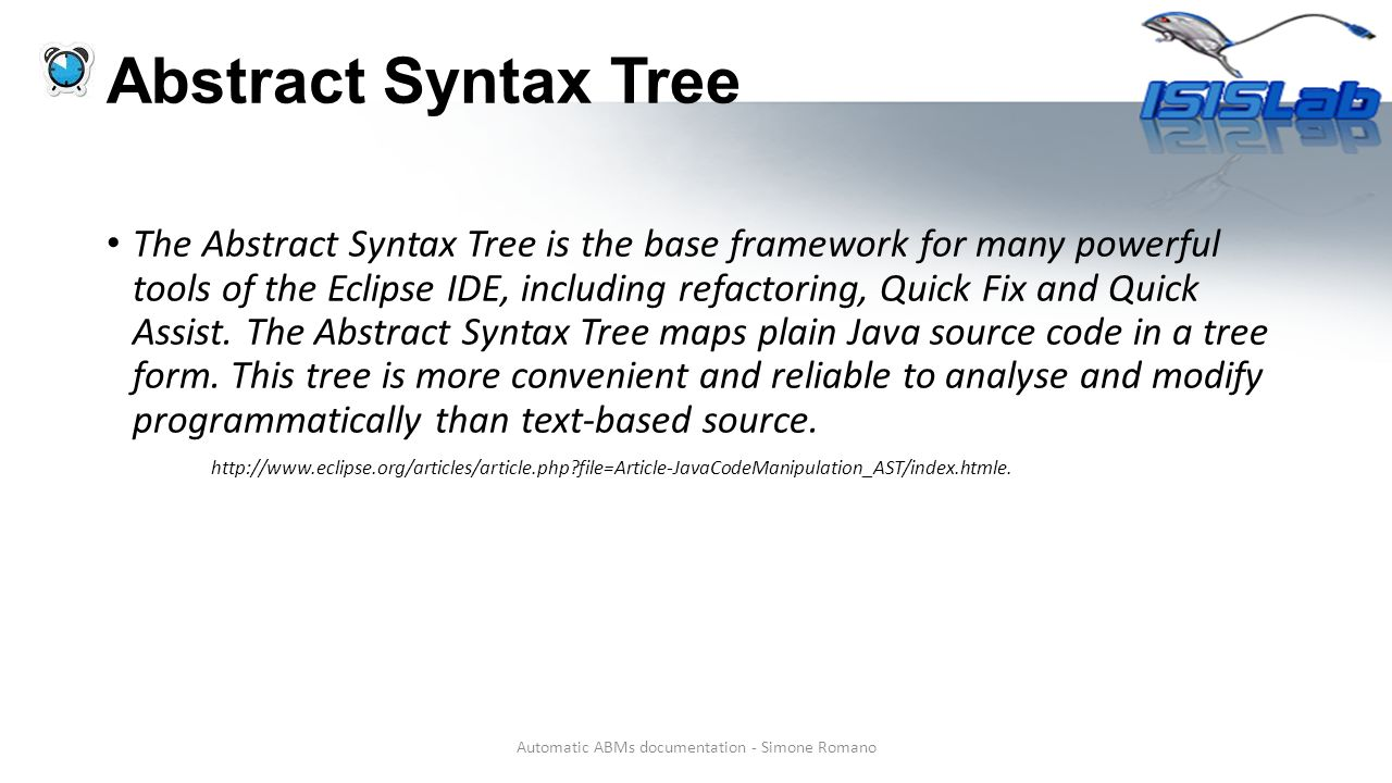 Abstract Syntax Tree The Abstract Syntax Tree is the base framework for many powerful tools of the Eclipse IDE, including refactoring, Quick Fix and Quick Assist.