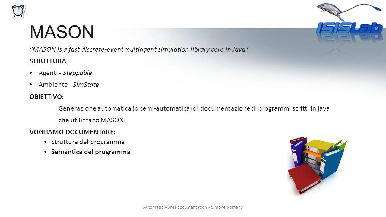 MASON MASON is a fast discrete-event multiagent simulation library core in Java STRUTTURA Agenti - Steppable Ambiente - SimState OBIETTIVO: Generazione automatica (o semi-automatica) di documentazione di programmi scritti in java che utilizzano MASON.