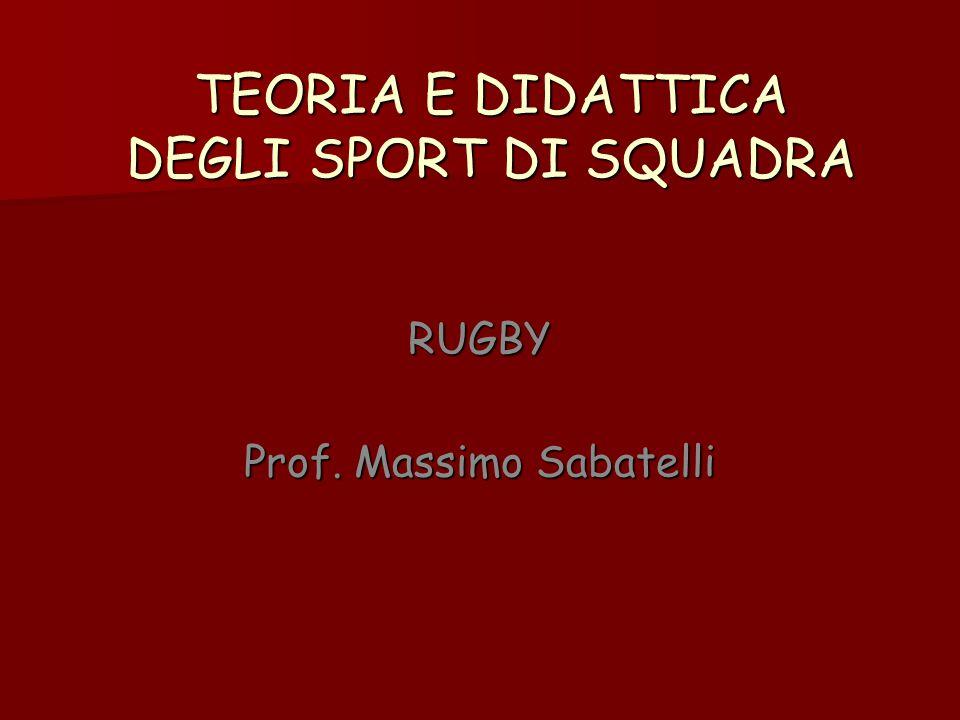 TEORIA E DIDATTICA DEGLI SPORT DI SQUADRA RUGBY Prof. Massimo Sabatelli