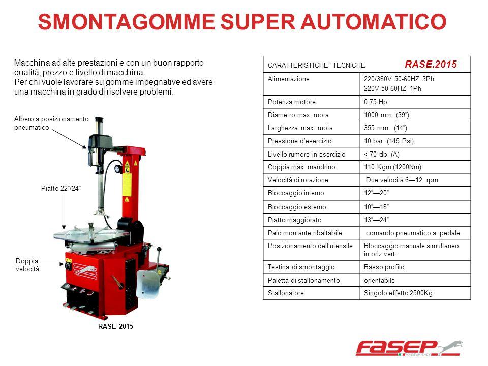 SMONTAGOMME SUPER AUTOMATICO CARATTERISTICHE TECNICHE RASE.2015 Alimentazione220/380V 50-60HZ 3Ph 220V 50-60HZ 1Ph Potenza motore0.75 Hp Diametro max.