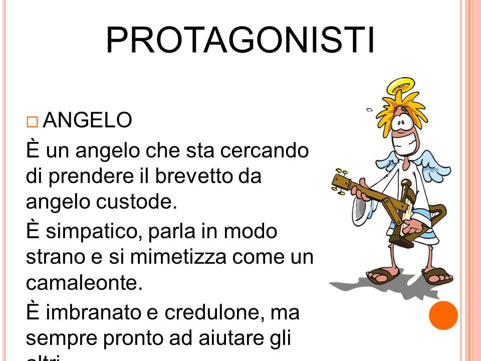 PROTAGONISTI  ANGELO È un angelo che sta cercando di prendere il brevetto da angelo custode. È simpatico, parla in modo strano e si mimetizza come un