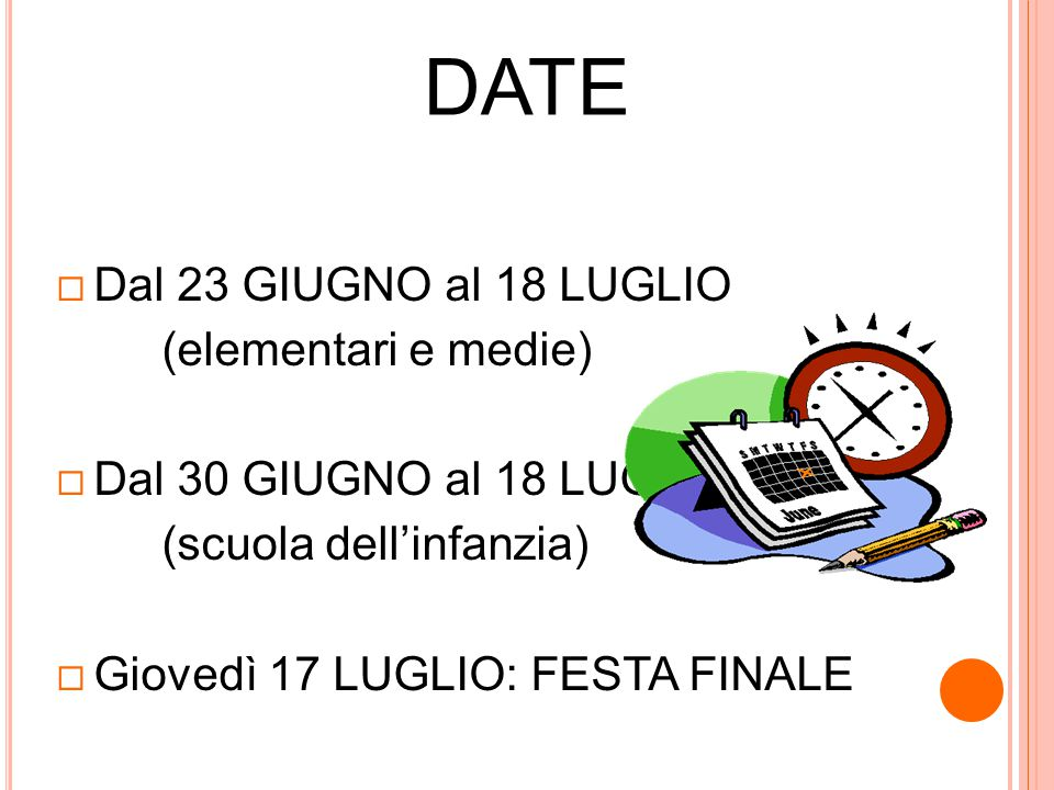 DATE  Dal 23 GIUGNO al 18 LUGLIO (elementari e medie)  Dal 30 GIUGNO al 18 LUGLIO (scuola dell'infanzia)  Giovedì 17 LUGLIO: FESTA FINALE