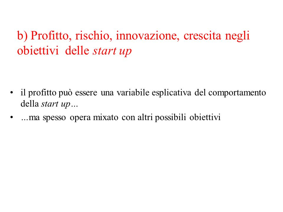b) Profitto, rischio, innovazione, crescita negli obiettivi delle start up il profitto può essere una variabile esplicativa del comportamento della st
