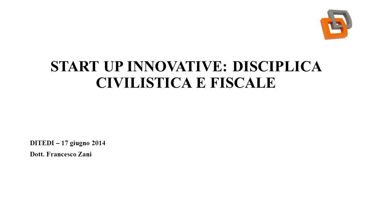 START UP INNOVATIVE: DISCIPLICA CIVILISTICA E FISCALE DITEDI – 17 giugno 2014 Dott. Francesco Zani