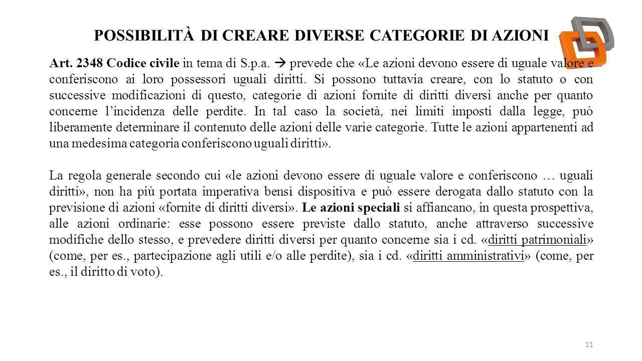 POSSIBILITÀ DI CREARE DIVERSE CATEGORIE DI AZIONI 11 Art. 2348 Codice civile in tema di S.p.a.  prevede che «Le azioni devono essere di uguale valore