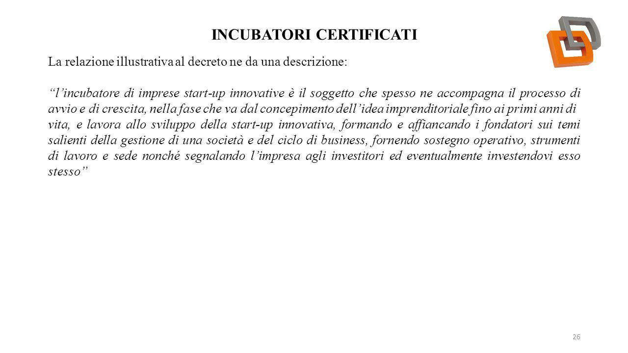 """INCUBATORI CERTIFICATI 26 La relazione illustrativa al decreto ne da una descrizione: """"l'incubatore di imprese start-up innovative è il soggetto che s"""