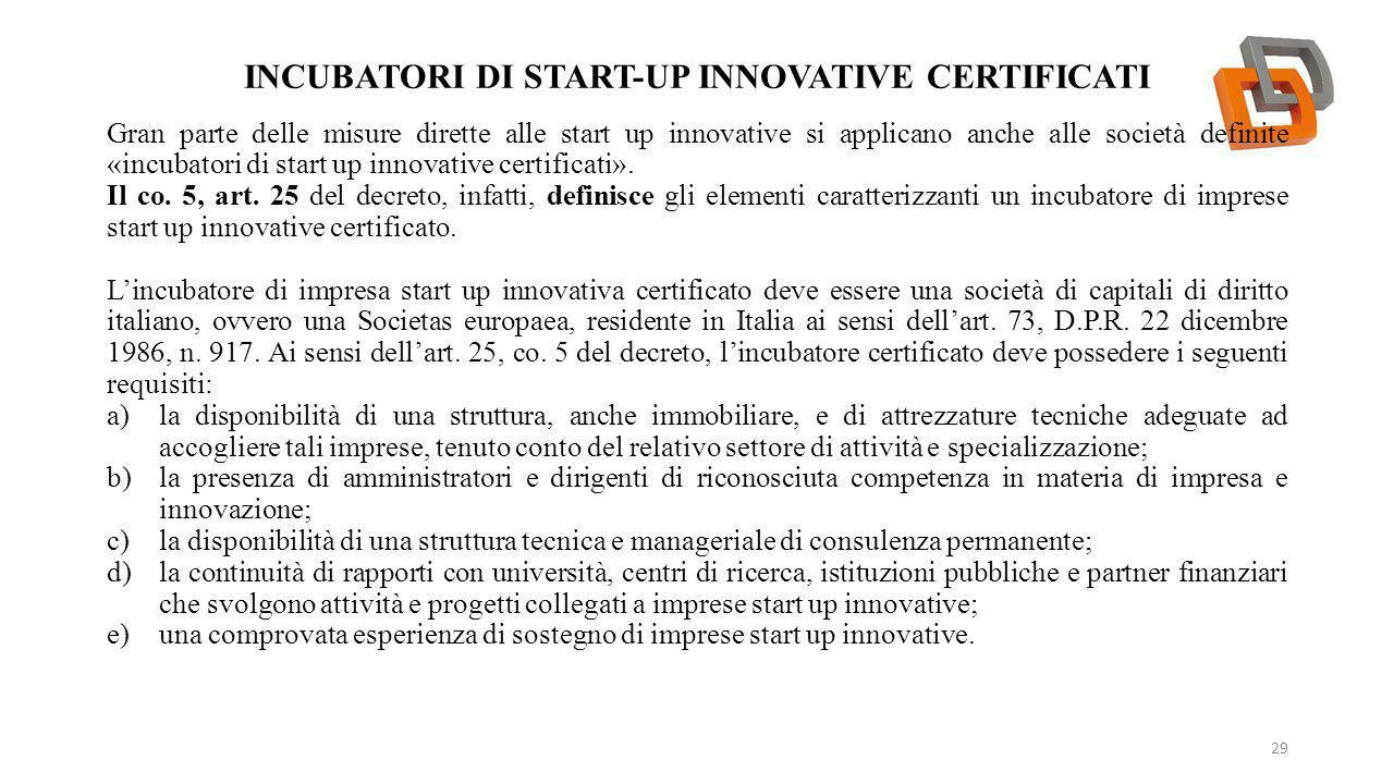INCUBATORI DI START-UP INNOVATIVE CERTIFICATI 29 Gran parte delle misure dirette alle start up innovative si applicano anche alle società definite «incubatori di start up innovative certificati».