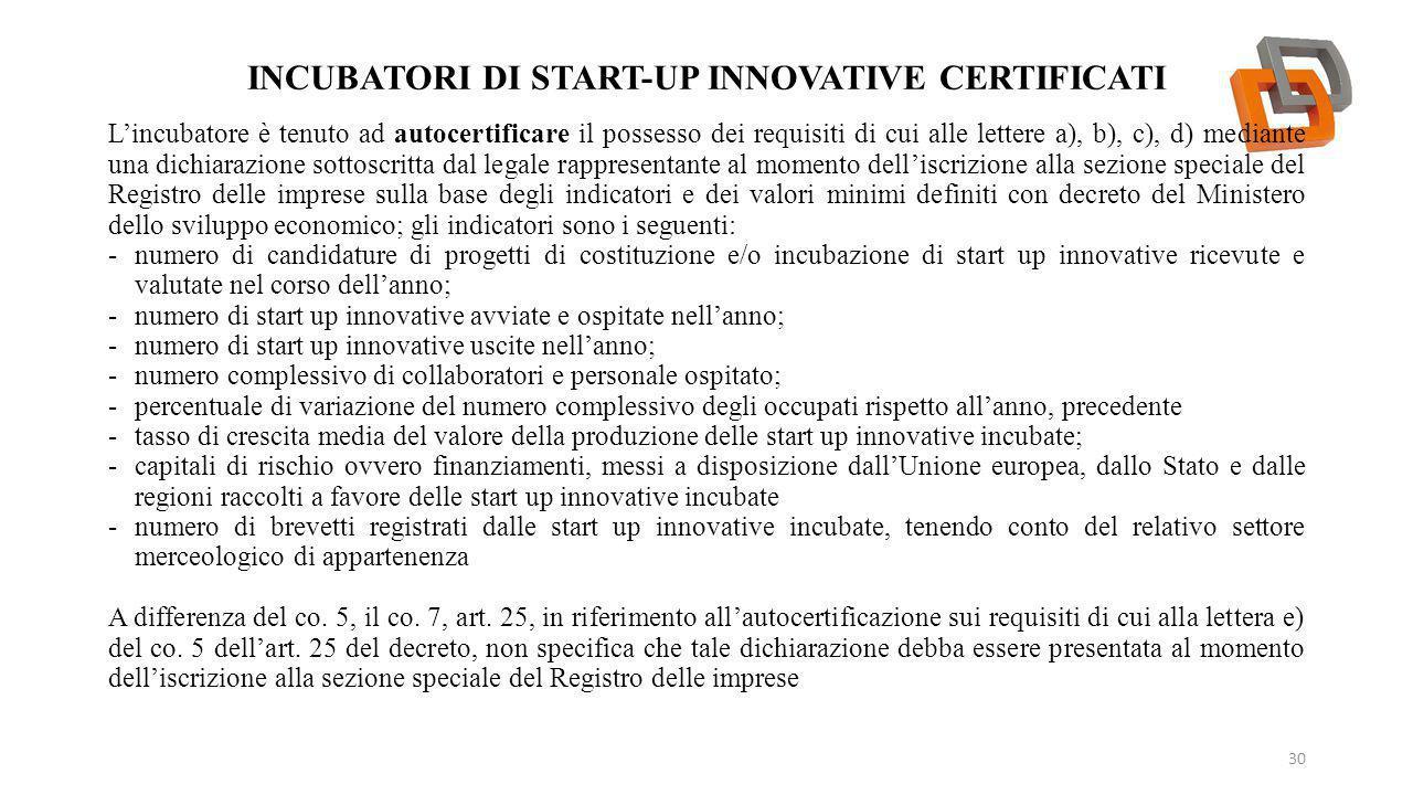 INCUBATORI DI START-UP INNOVATIVE CERTIFICATI 30 L'incubatore è tenuto ad autocertificare il possesso dei requisiti di cui alle lettere a), b), c), d)