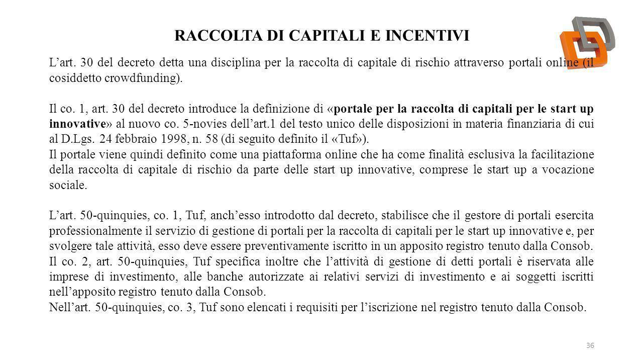 RACCOLTA DI CAPITALI E INCENTIVI 36 L'art. 30 del decreto detta una disciplina per la raccolta di capitale di rischio attraverso portali online (il co
