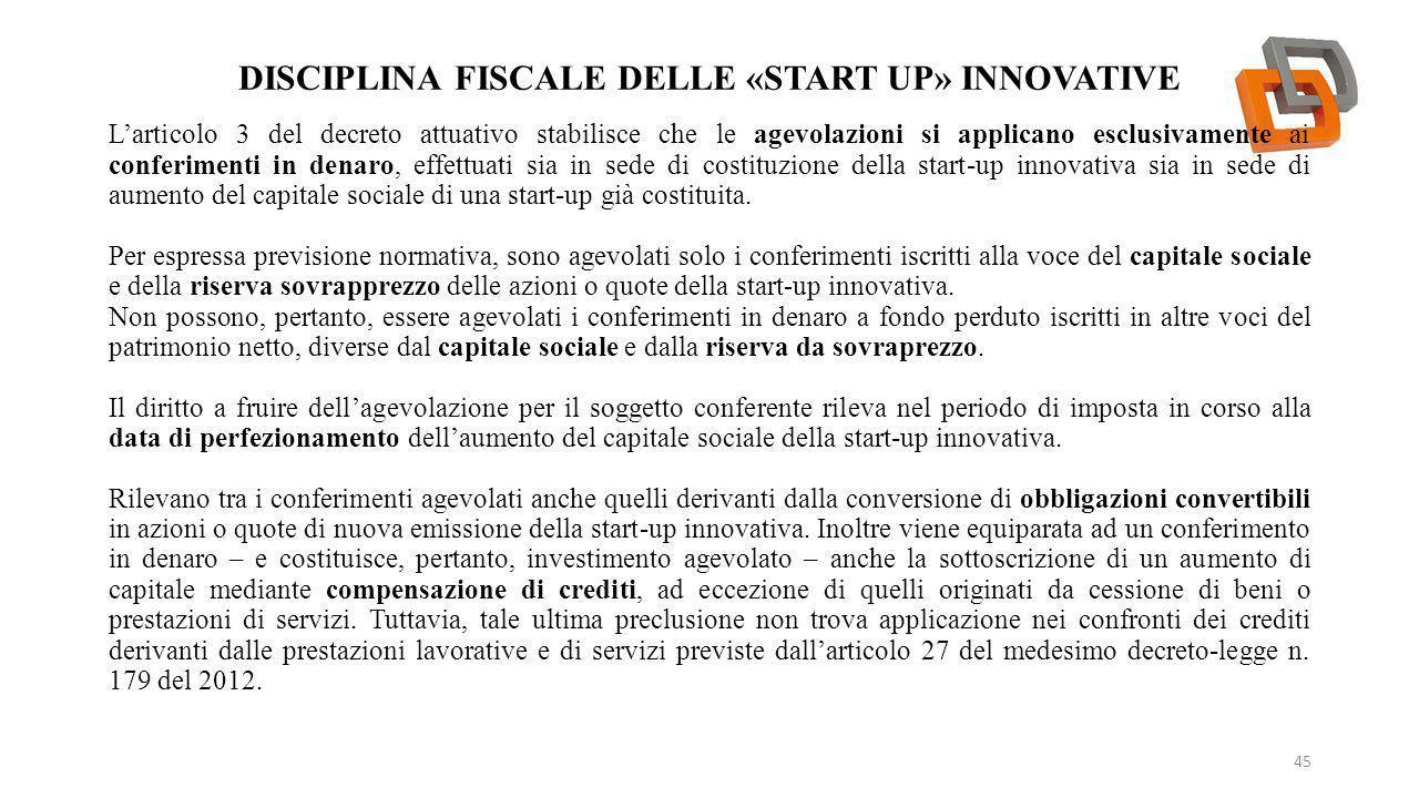 DISCIPLINA FISCALE DELLE «START UP» INNOVATIVE 45 L'articolo 3 del decreto attuativo stabilisce che le agevolazioni si applicano esclusivamente ai con