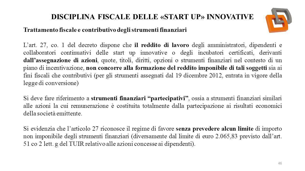 DISCIPLINA FISCALE DELLE «START UP» INNOVATIVE 46 Trattamento fiscale e contributivo degli strumenti finanziari L'art. 27, co. 1 del decreto dispone c