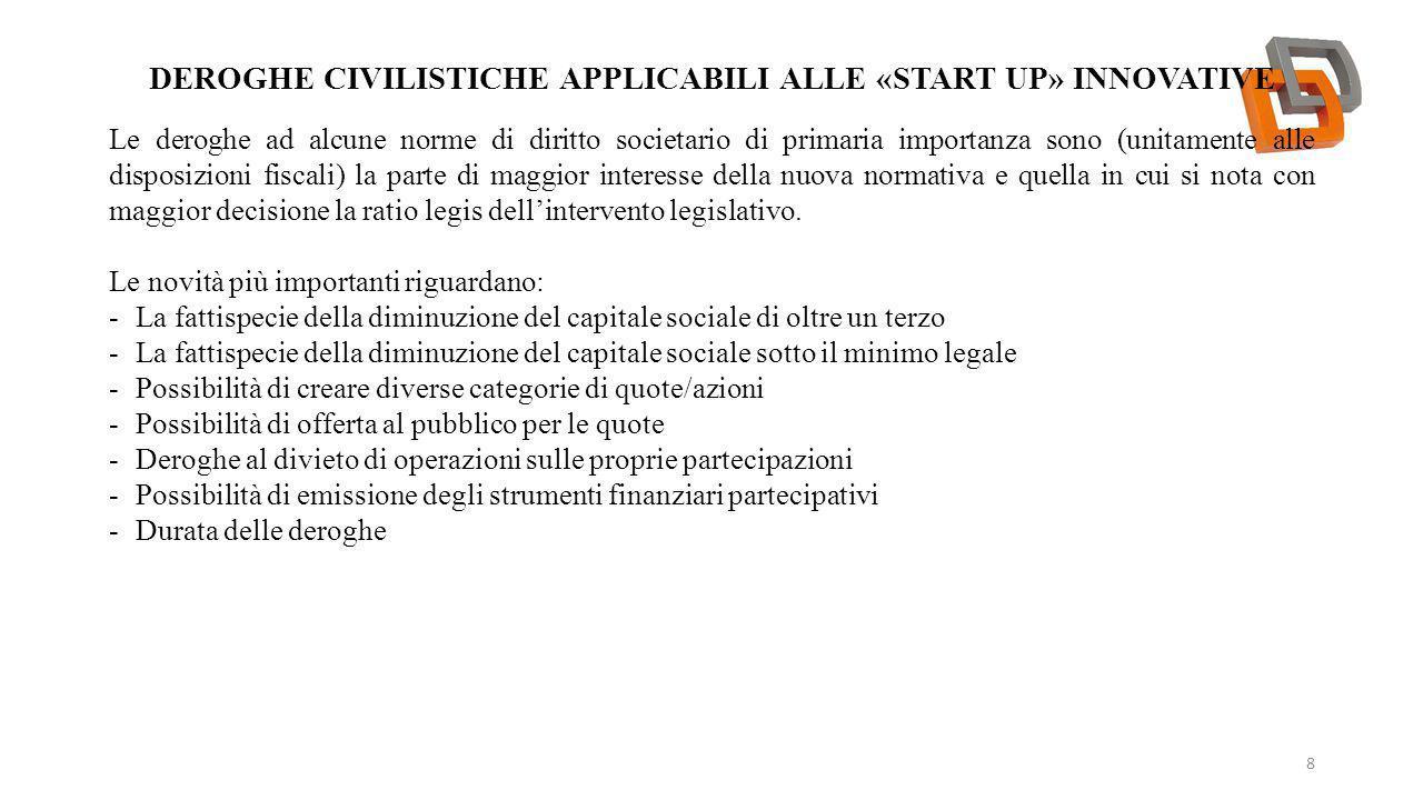 DEROGHE CIVILISTICHE APPLICABILI ALLE «START UP» INNOVATIVE 8 Le deroghe ad alcune norme di diritto societario di primaria importanza sono (unitamente