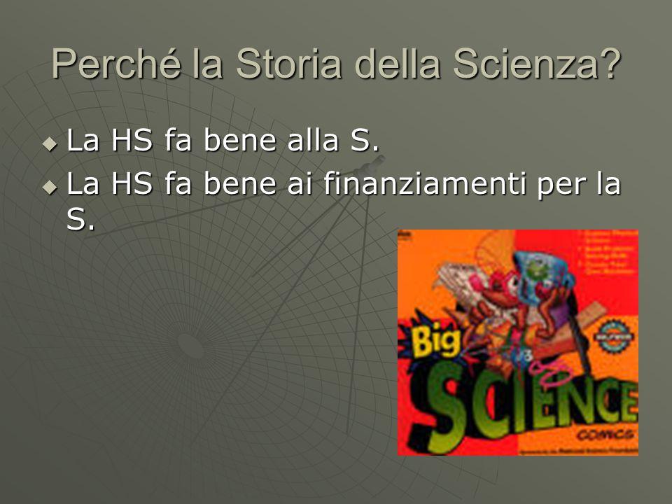 Perché la Storia della Scienza  La HS fa bene alla S.  La HS fa bene ai finanziamenti per la S.