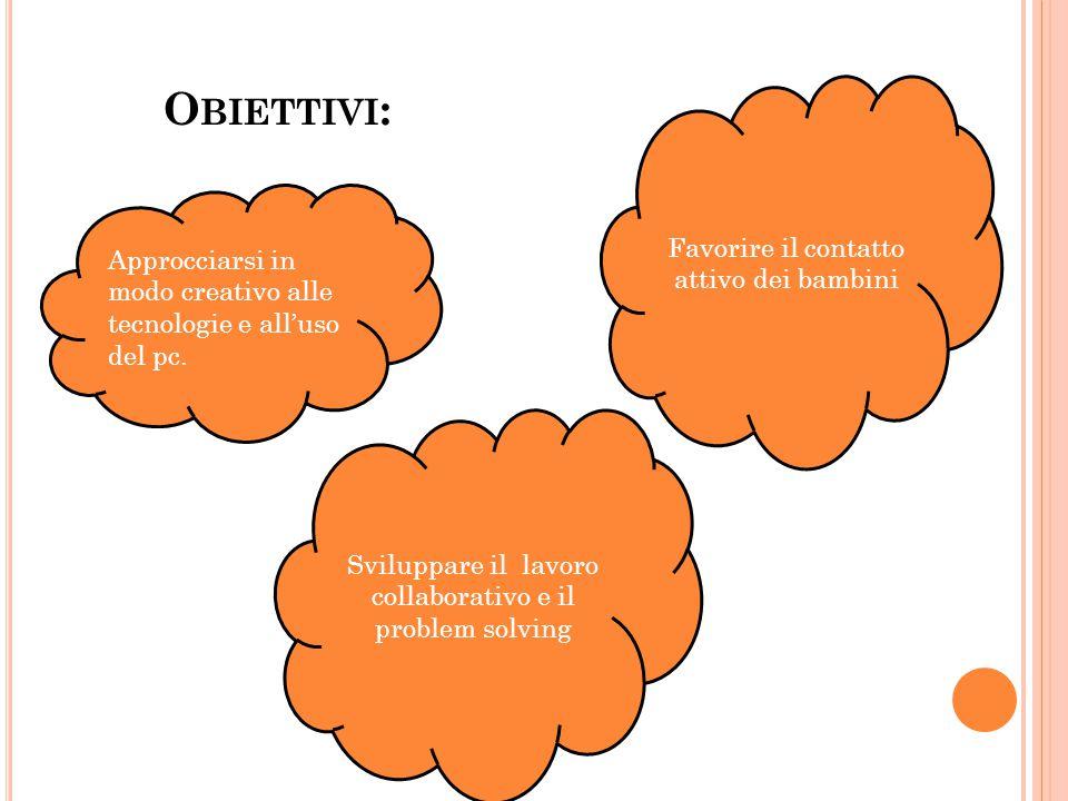 O BIETTIVI : Favorire il contatto attivo dei bambini Approcciarsi in modo creativo alle tecnologie e all'uso del pc.