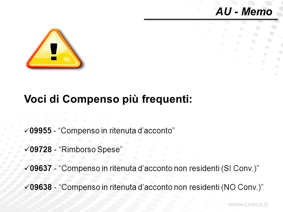 www.cineca.it Voci di Compenso più frequenti: 09955 - Compenso in ritenuta d'acconto 09728 - Rimborso Spese 09637 - Compenso in ritenuta d'acconto non residenti (SI Conv.) 09638 - Compenso in ritenuta d'acconto non residenti (NO Conv.) AU - Memo
