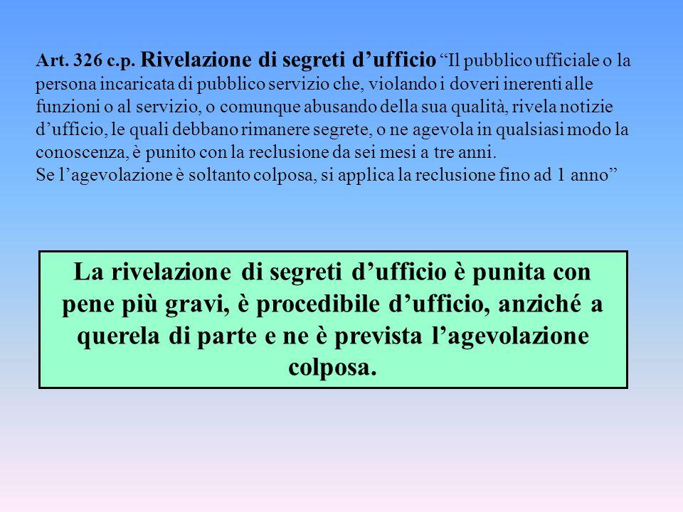 """Art. 326 c.p. Rivelazione di segreti d'ufficio """"Il pubblico ufficiale o la persona incaricata di pubblico servizio che, violando i doveri inerenti all"""
