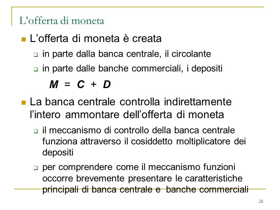 26 L'offerta di moneta L'offerta di moneta è creata  in parte dalla banca centrale, il circolante  in parte dalle banche commerciali, i depositi M =