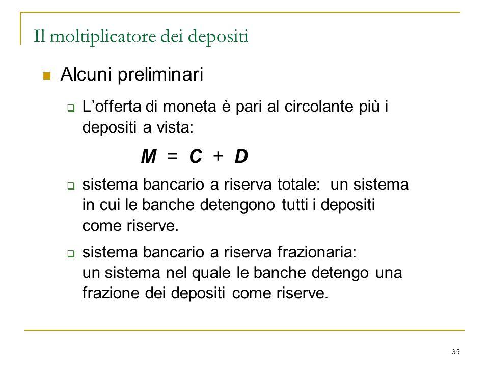 35 Alcuni preliminari  L'offerta di moneta è pari al circolante più i depositi a vista: M = C + D  sistema bancario a riserva totale: un sistema in