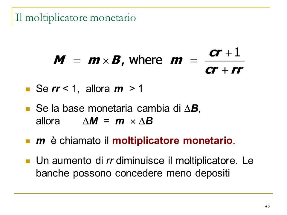 46 Il moltiplicatore monetario Se rr 1 Se la base monetaria cambia di  B, allora  M = m   B m è chiamato il moltiplicatore monetario. Un aumento d