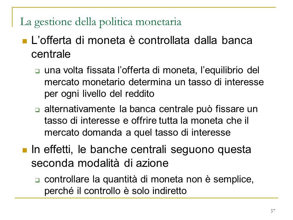57 La gestione della politica monetaria L'offerta di moneta è controllata dalla banca centrale  una volta fissata l'offerta di moneta, l'equilibrio d