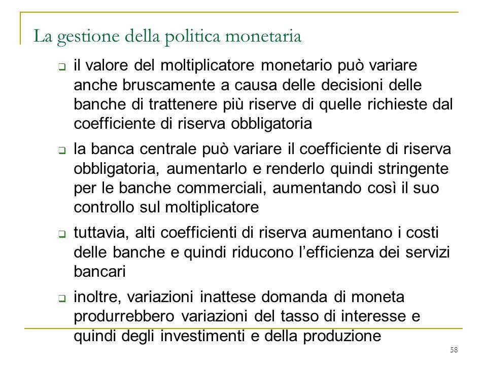 58 La gestione della politica monetaria  il valore del moltiplicatore monetario può variare anche bruscamente a causa delle decisioni delle banche di
