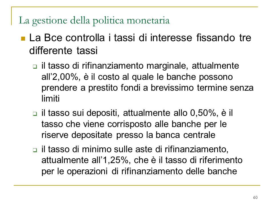 60 La gestione della politica monetaria La Bce controlla i tassi di interesse fissando tre differente tassi  il tasso di rifinanziamento marginale, a