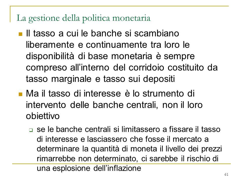 61 La gestione della politica monetaria Il tasso a cui le banche si scambiano liberamente e continuamente tra loro le disponibilità di base monetaria