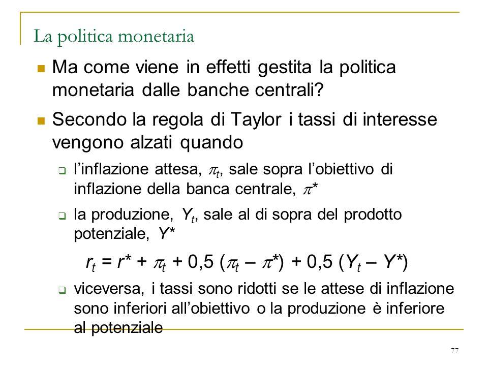 77 La politica monetaria Ma come viene in effetti gestita la politica monetaria dalle banche centrali? Secondo la regola di Taylor i tassi di interess