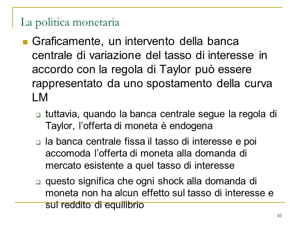 80 La politica monetaria Graficamente, un intervento della banca centrale di variazione del tasso di interesse in accordo con la regola di Taylor può