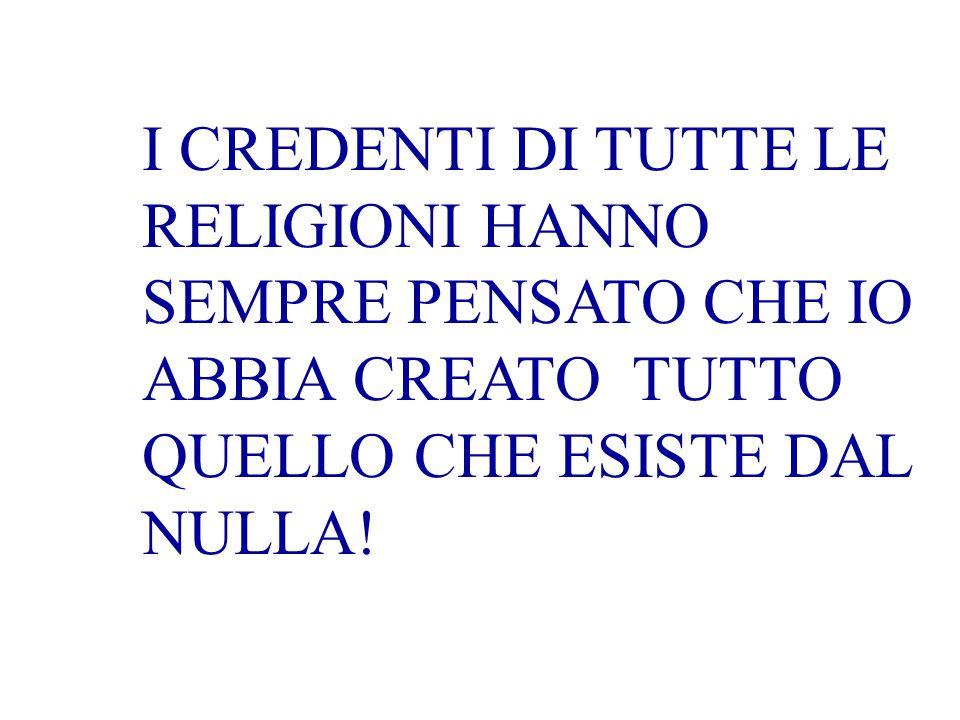 I CREDENTI DI TUTTE LE RELIGIONI HANNO SEMPRE PENSATO CHE IO ABBIA CREATO TUTTO QUELLO CHE ESISTE DAL NULLA!