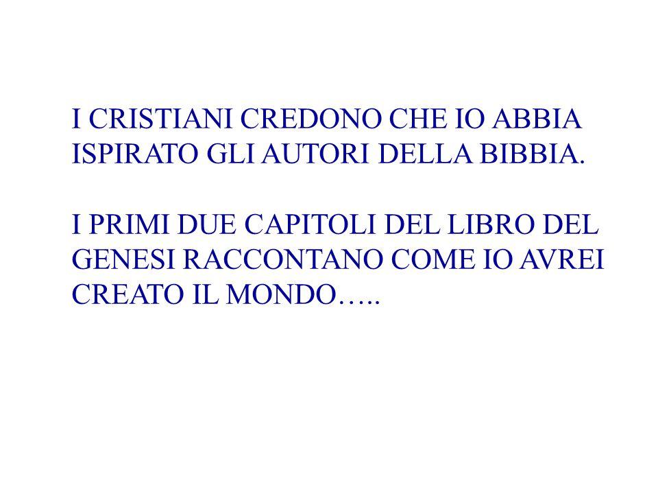I CRISTIANI CREDONO CHE IO ABBIA ISPIRATO GLI AUTORI DELLA BIBBIA. I PRIMI DUE CAPITOLI DEL LIBRO DEL GENESI RACCONTANO COME IO AVREI CREATO IL MONDO…