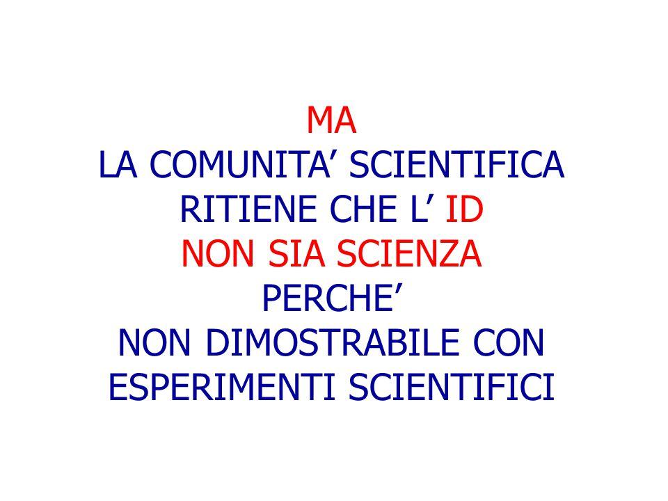 MA LA COMUNITA' SCIENTIFICA RITIENE CHE L' ID NON SIA SCIENZA PERCHE' NON DIMOSTRABILE CON ESPERIMENTI SCIENTIFICI