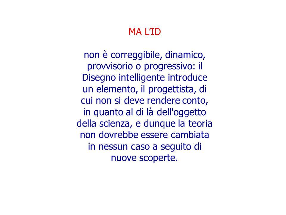 MA L'ID non è correggibile, dinamico, provvisorio o progressivo: il Disegno intelligente introduce un elemento, il progettista, di cui non si deve ren
