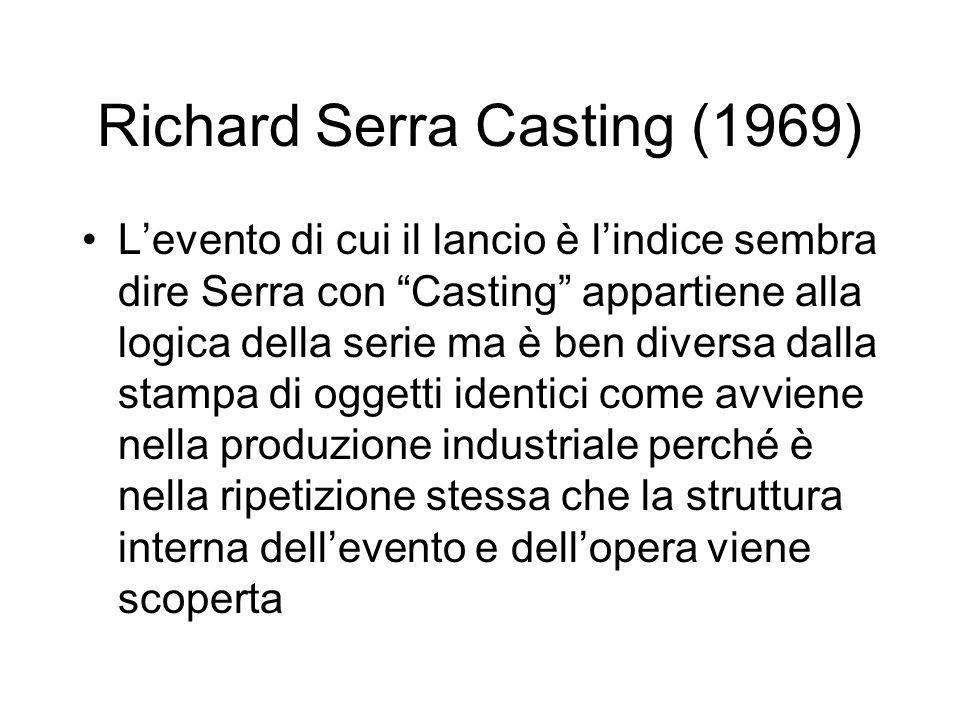 Richard Serra Casting (1969) L'evento di cui il lancio è l'indice sembra dire Serra con Casting appartiene alla logica della serie ma è ben diversa dalla stampa di oggetti identici come avviene nella produzione industriale perché è nella ripetizione stessa che la struttura interna dell'evento e dell'opera viene scoperta