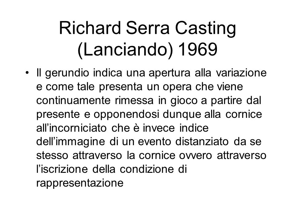 Richard Serra Casting (Lanciando) 1969 Il gerundio indica una apertura alla variazione e come tale presenta un opera che viene continuamente rimessa in gioco a partire dal presente e opponendosi dunque alla cornice all'incorniciato che è invece indice dell'immagine di un evento distanziato da se stesso attraverso la cornice ovvero attraverso l'iscrizione della condizione di rappresentazione