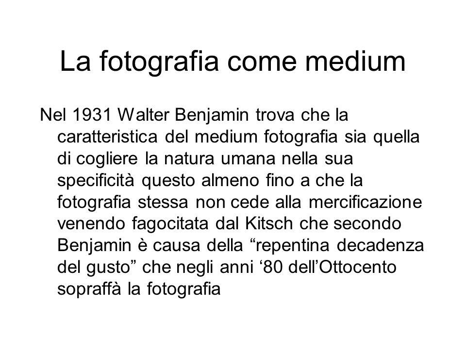 La fotografia come medium Nel 1931 Walter Benjamin trova che la caratteristica del medium fotografia sia quella di cogliere la natura umana nella sua specificità questo almeno fino a che la fotografia stessa non cede alla mercificazione venendo fagocitata dal Kitsch che secondo Benjamin è causa della repentina decadenza del gusto che negli anni '80 dell'Ottocento sopraffà la fotografia