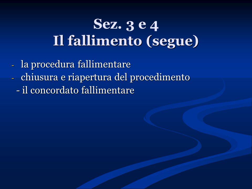 Il fallimento (segue) Sez. 3 e 4 Il fallimento (segue) - la procedura fallimentare - chiusura e riapertura del procedimento - il concordato fallimenta