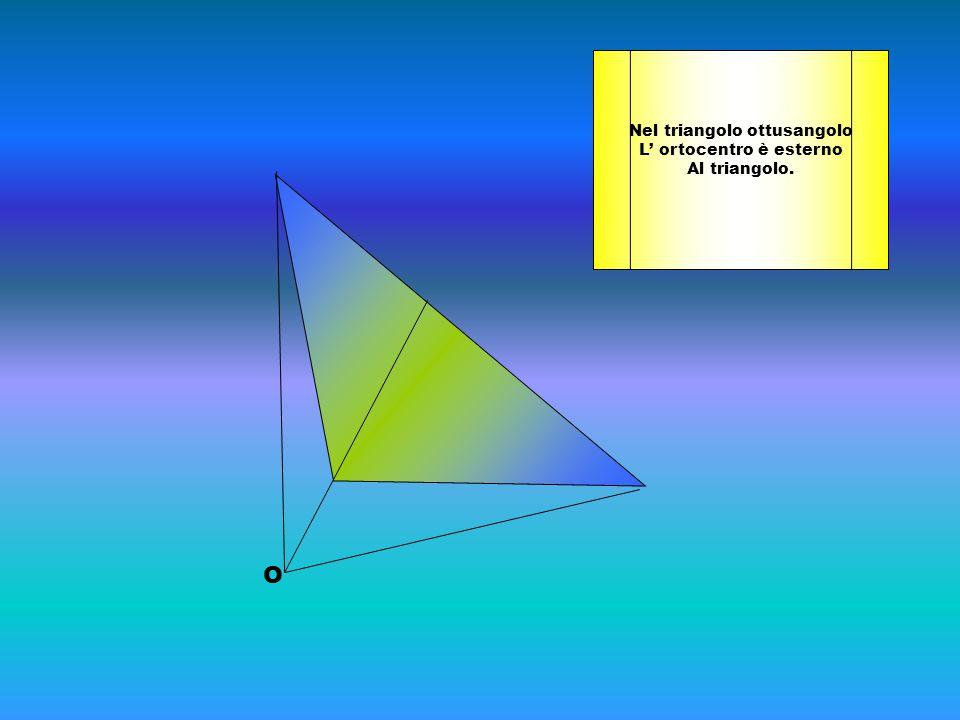 O Nel triangolo ottusangolo L' ortocentro è esterno Al triangolo.